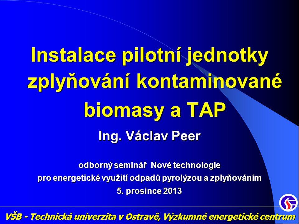 Instalace pilotní jednotky zplyňování kontaminované biomasy a TAP Ing. Václav Peer odborný seminář Nové technologie pro energetické využití odpadů pyr