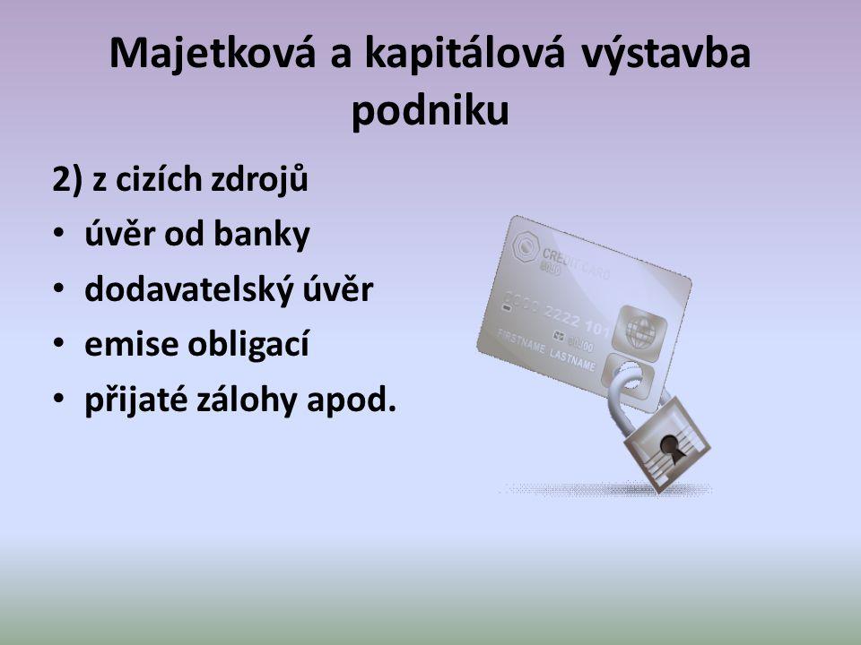 Majetková a kapitálová výstavba podniku 2) z cizích zdrojů • úvěr od banky • dodavatelský úvěr • emise obligací • přijaté zálohy apod.