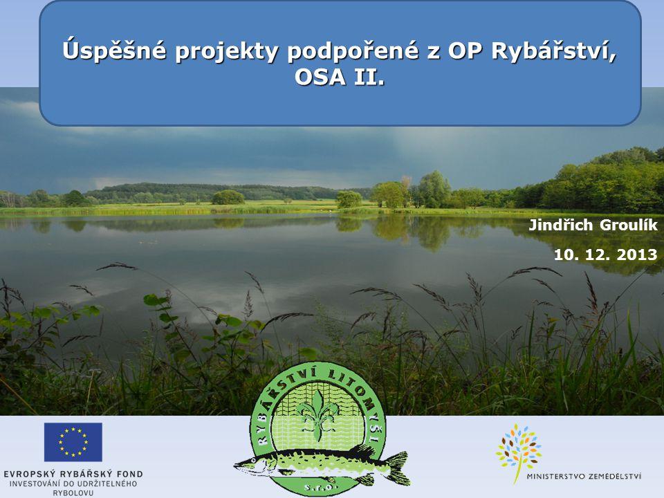 Jindřich Groulík 10. 12. 2013 Úspěšné projekty podpořené z OP Rybářství, OSA II.