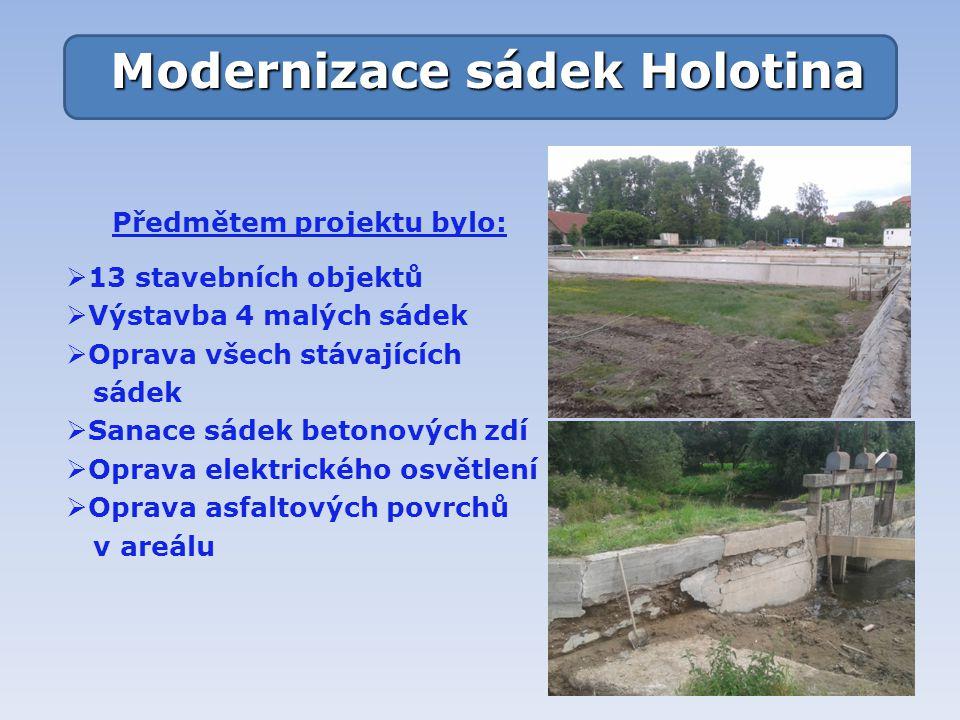 Modernizace sádek Holotina Předmětem projektu bylo:  13 stavebních objektů  Výstavba 4 malých sádek  Oprava všech stávajících sádek  Sanace sádek