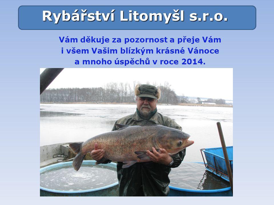 Vám děkuje za pozornost a přeje Vám i všem Vašim blízkým krásné Vánoce a mnoho úspěchů v roce 2014. Rybářství Litomyšl s.r.o.