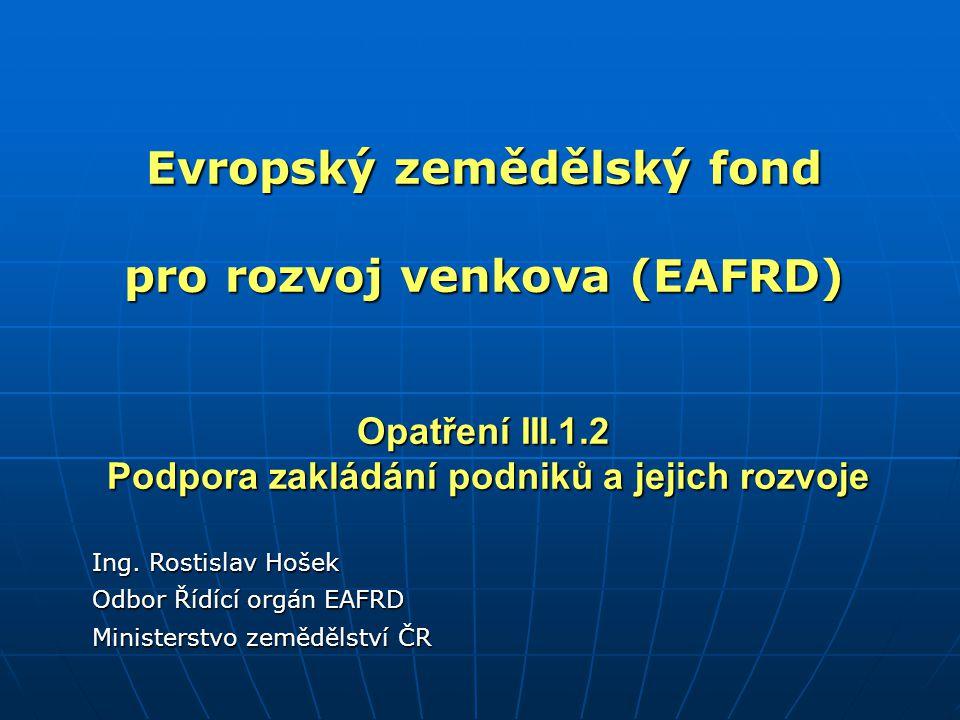 Evropský zemědělský fond pro rozvoj venkova (EAFRD) Opatření III.1.2 Podpora zakládání podniků a jejich rozvoje Ing. Rostislav Hošek Odbor Řídící orgá