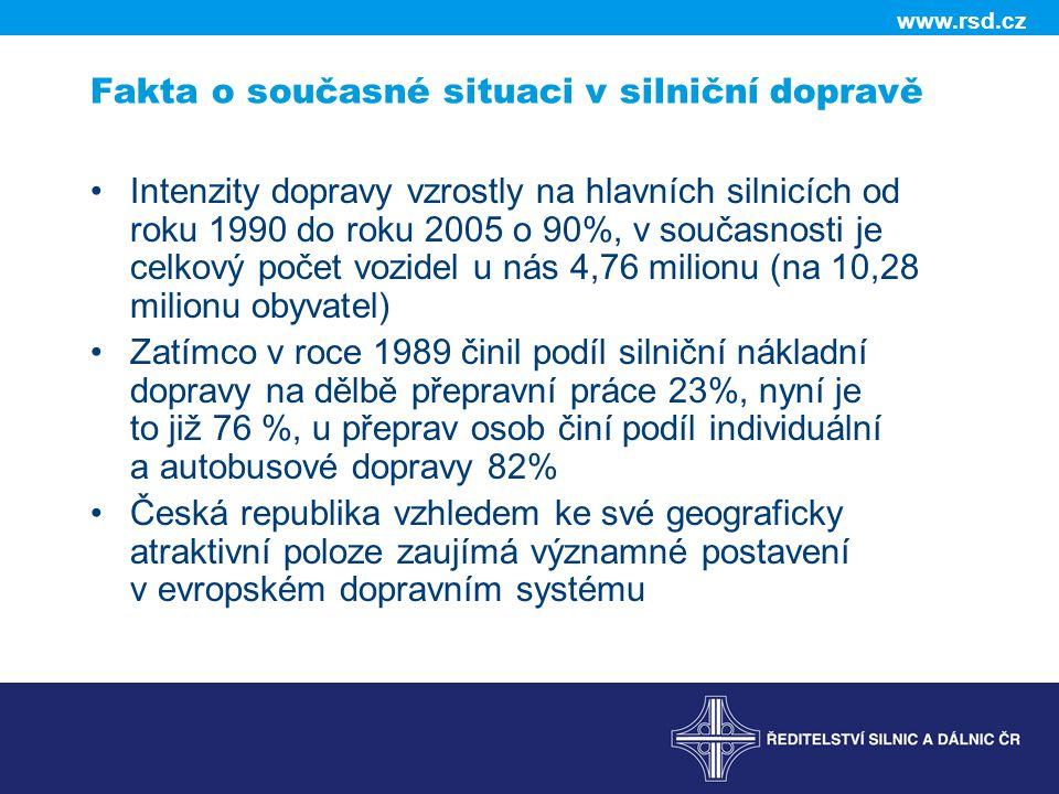 www.rsd.cz Fakta o současné situaci v silniční dopravě •Intenzity dopravy vzrostly na hlavních silnicích od roku 1990 do roku 2005 o 90%, v současnosti je celkový počet vozidel u nás 4,76 milionu (na 10,28 milionu obyvatel) •Zatímco v roce 1989 činil podíl silniční nákladní dopravy na dělbě přepravní práce 23%, nyní je to již 76 %, u přeprav osob činí podíl individuální a autobusové dopravy 82% •Česká republika vzhledem ke své geograficky atraktivní poloze zaujímá významné postavení v evropském dopravním systému
