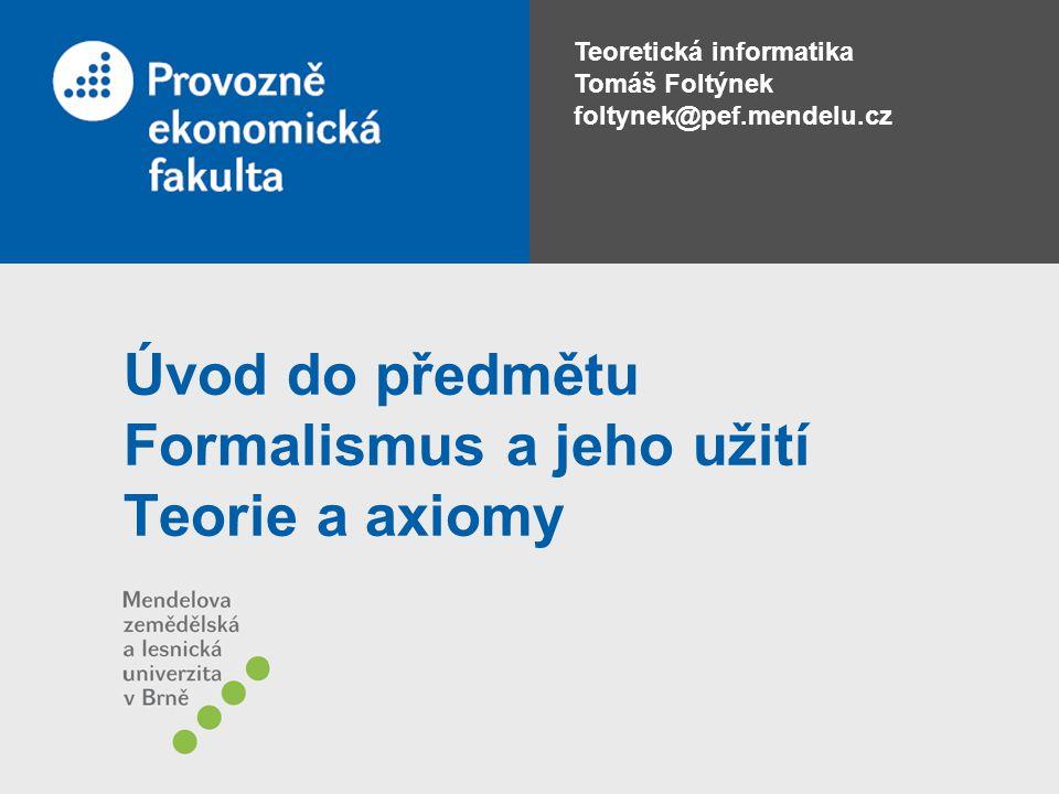 Teoretická informatika Tomáš Foltýnek foltynek@pef.mendelu.cz Úvod do předmětu Formalismus a jeho užití Teorie a axiomy