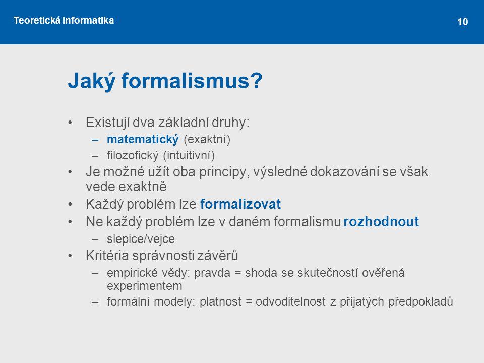 Teoretická informatika 10 Jaký formalismus? •Existují dva základní druhy: –matematický (exaktní) –filozofický (intuitivní) •Je možné užít oba principy