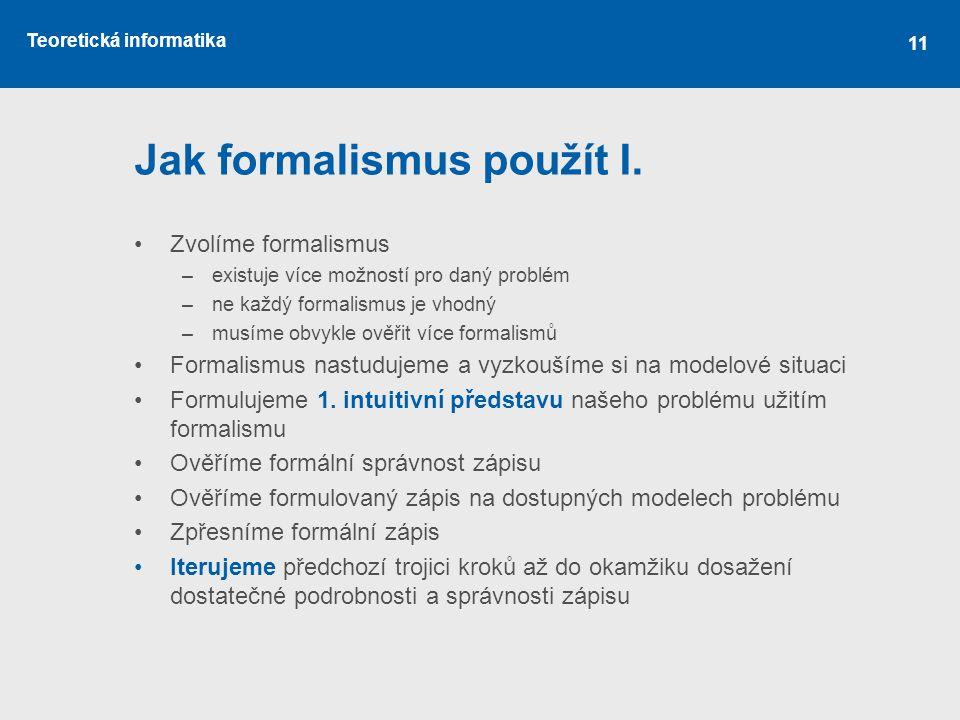 Teoretická informatika 11 Jak formalismus použít I. •Zvolíme formalismus –existuje více možností pro daný problém –ne každý formalismus je vhodný –mus