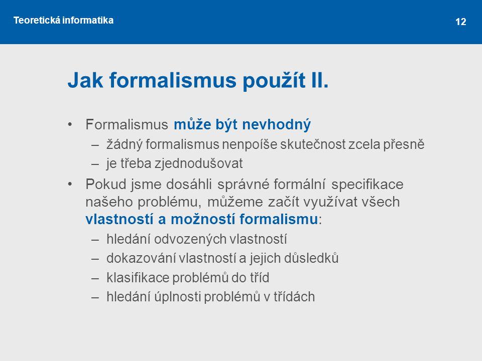 Teoretická informatika 12 Jak formalismus použít II. •Formalismus může být nevhodný –žádný formalismus nenpoíše skutečnost zcela přesně –je třeba zjed