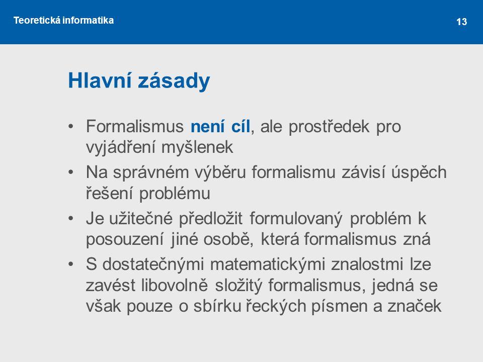 Teoretická informatika 13 Hlavní zásady •Formalismus není cíl, ale prostředek pro vyjádření myšlenek •Na správném výběru formalismu závisí úspěch řeše
