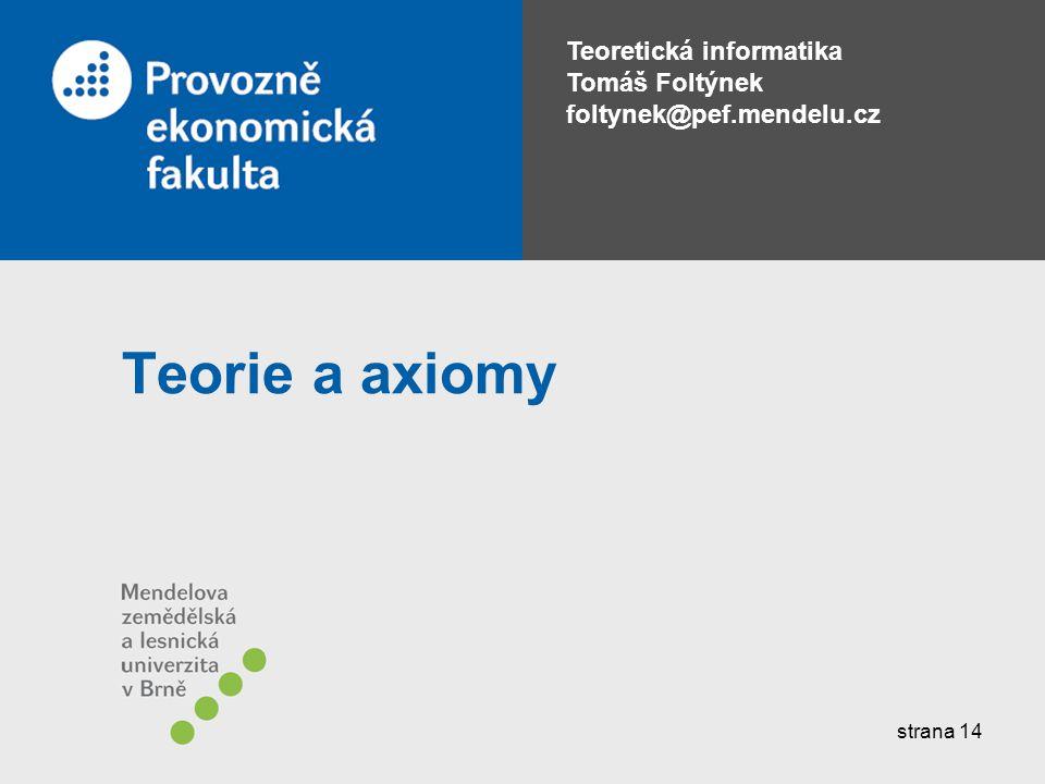 Teoretická informatika Tomáš Foltýnek foltynek@pef.mendelu.cz Teorie a axiomy strana 14