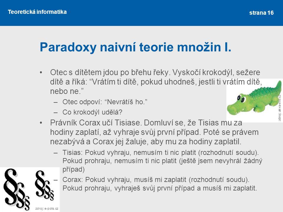 """Teoretická informatika Paradoxy naivní teorie množin I. •Otec s dítětem jdou po břehu řeky. Vyskočí krokodýl, sežere dítě a říká: """"Vrátím ti dítě, pok"""