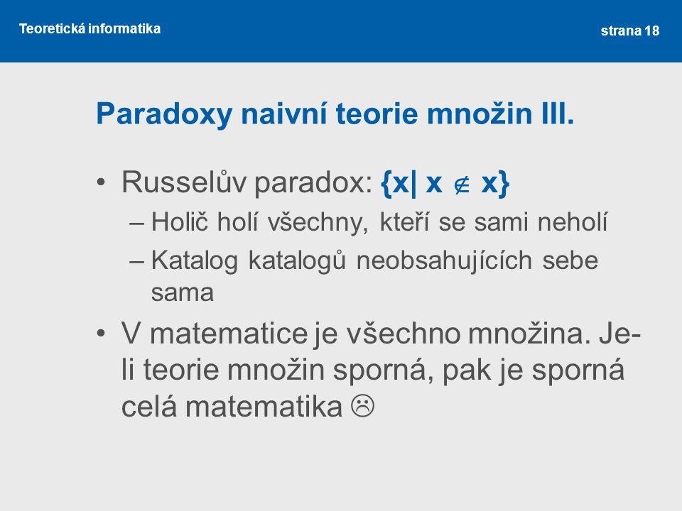 Teoretická informatika Paradoxy naivní teorie množin III. •Russelův paradox: {x| x  x} –Holič holí všechny, kteří se sami neholí –Katalog katalogů ne