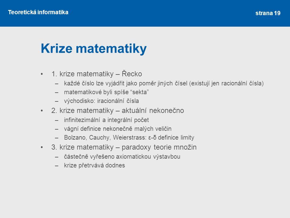 Teoretická informatika Krize matematiky •1. krize matematiky – Řecko –každé číslo lze vyjádřit jako poměr jiných čísel (existují jen racionální čísla)