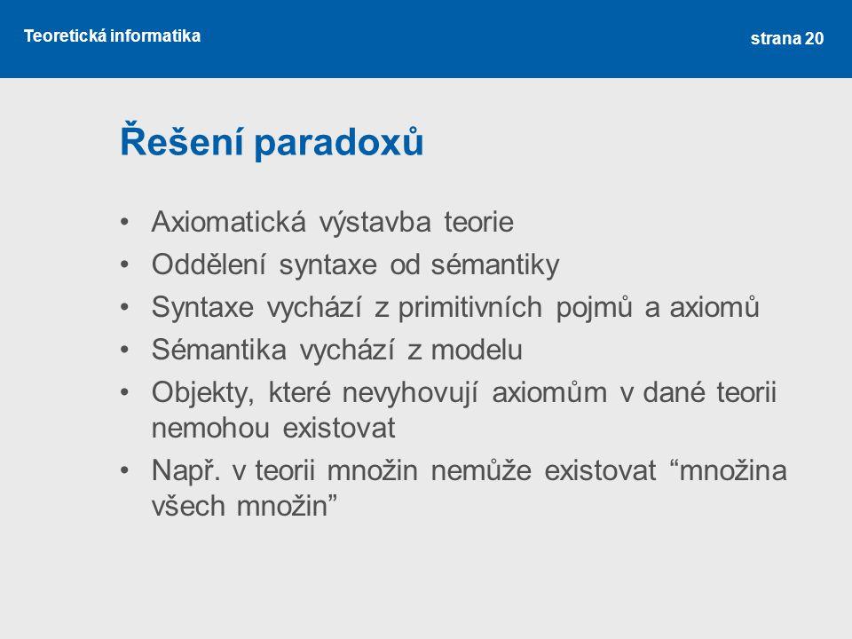 Teoretická informatika Řešení paradoxů •Axiomatická výstavba teorie •Oddělení syntaxe od sémantiky •Syntaxe vychází z primitivních pojmů a axiomů •Sémantika vychází z modelu •Objekty, které nevyhovují axiomům v dané teorii nemohou existovat •Např.