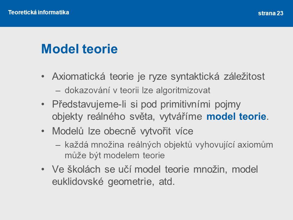 Teoretická informatika Model teorie •Axiomatická teorie je ryze syntaktická záležitost –dokazování v teorii lze algoritmizovat •Představujeme-li si po