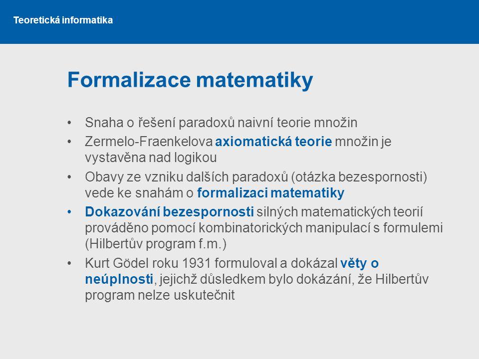 Teoretická informatika Formalizace matematiky •Snaha o řešení paradoxů naivní teorie množin •Zermelo-Fraenkelova axiomatická teorie množin je vystavěn