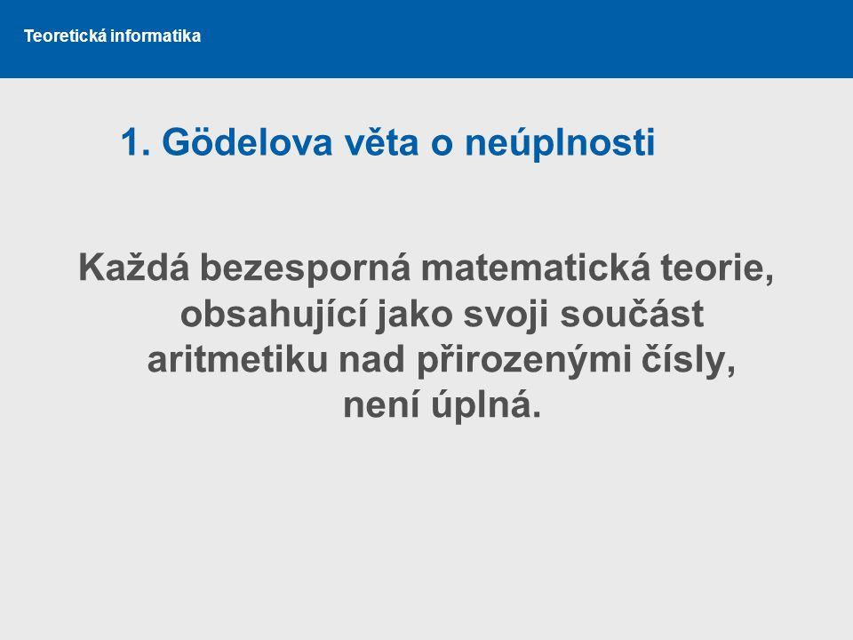 Teoretická informatika 1. Gödelova věta o neúplnosti Každá bezesporná matematická teorie, obsahující jako svoji součást aritmetiku nad přirozenými čís