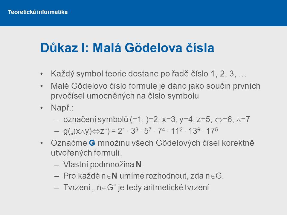 """Teoretická informatika Důkaz I: Malá Gödelova čísla •Každý symbol teorie dostane po řadě číslo 1, 2, 3, … •Malé Gödelovo číslo formule je dáno jako součin prvních prvočísel umocněných na číslo symbolu •Např.: –označení symbolů (=1, )=2, x=3, y=4, z=5,  =6,  =7 –g(""""(x  y)  z ) = 2 1 ∙ 3 3 ∙ 5 7 ∙ 7 4 ∙ 11 2 ∙ 13 6 ∙ 17 5 •Označme G množinu všech Gödelových čísel korektně utvořených formulí."""
