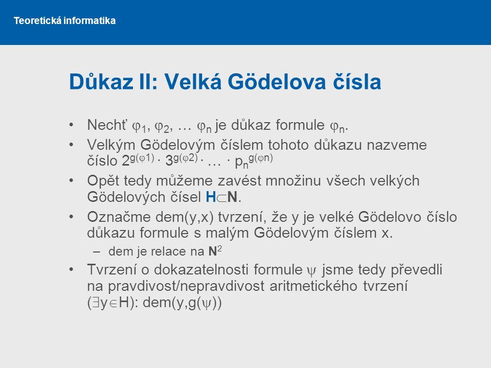 Teoretická informatika Důkaz II: Velká Gödelova čísla •Nechť  1,  2, …  n je důkaz formule  n. •Velkým Gödelovým číslem tohoto důkazu nazveme čísl