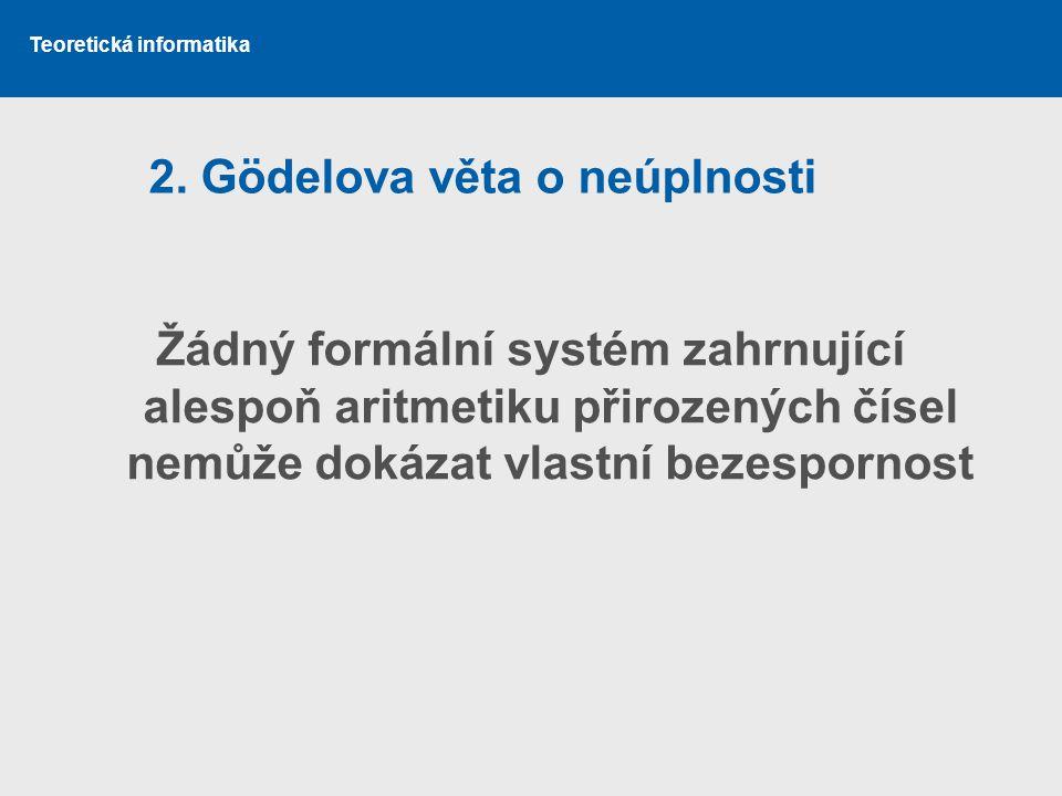 Teoretická informatika 2. Gödelova věta o neúplnosti Žádný formální systém zahrnující alespoň aritmetiku přirozených čísel nemůže dokázat vlastní beze