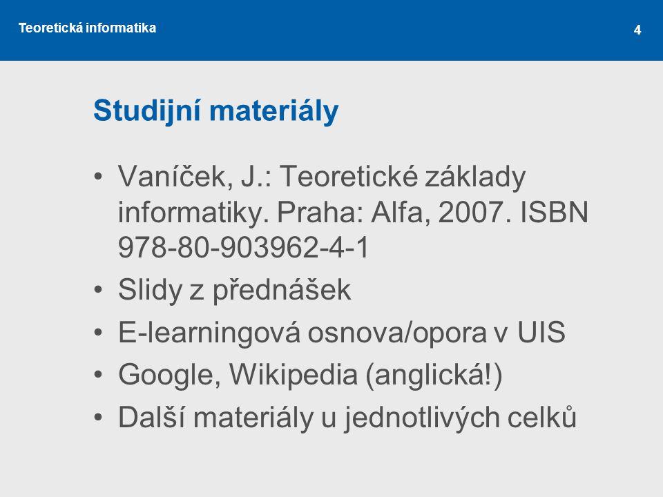 Teoretická informatika 4 Studijní materiály •Vaníček, J.: Teoretické základy informatiky. Praha: Alfa, 2007. ISBN 978-80-903962-4-1 •Slidy z přednášek