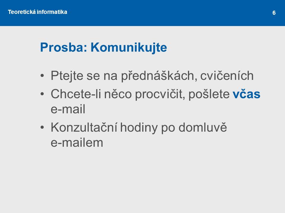 Teoretická informatika 6 Prosba: Komunikujte •Ptejte se na přednáškách, cvičeních •Chcete-li něco procvičit, pošlete včas e-mail •Konzultační hodiny po domluvě e-mailem