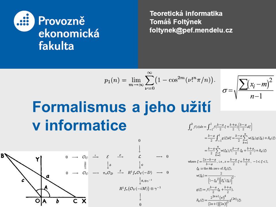 Teoretická informatika 8 Formalismus a jeho použití •Je soubor syntaktických a sémantických pravidel pro popis nějaké reálné skutečnosti •Formalismus nahrazuje reálný objekt jeho formálním modelem, který poté můžeme zkoumat •Cílem užití formalismu je obvykle odstranění nejednoznačnosti přirozeného jazyka •Formalismus umožňuje popis libovolně složitých problémů
