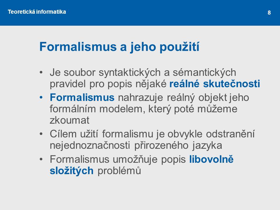 Teoretická informatika 8 Formalismus a jeho použití •Je soubor syntaktických a sémantických pravidel pro popis nějaké reálné skutečnosti •Formalismus