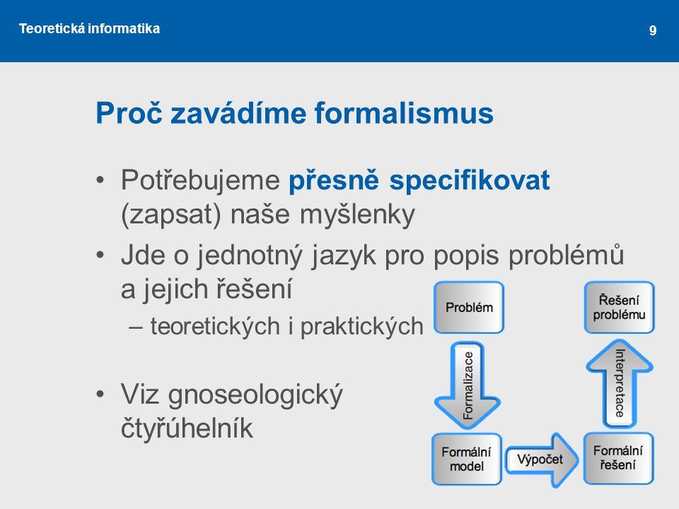 Teoretická informatika 9 Proč zavádíme formalismus •Potřebujeme přesně specifikovat (zapsat) naše myšlenky •Jde o jednotný jazyk pro popis problémů a jejich řešení –teoretických i praktických •Viz gnoseologický čtyřúhelník