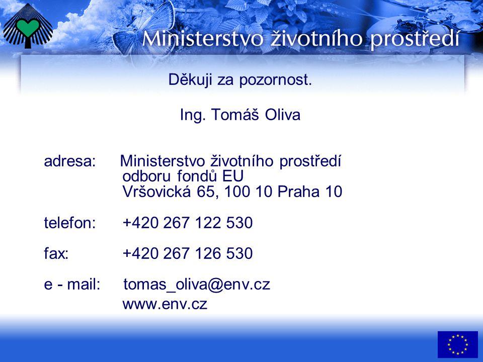 Děkuji za pozornost. Ing. Tomáš Oliva adresa: Ministerstvo životního prostředí odboru fondů EU Vršovická 65, 100 10 Praha 10 telefon:+420 267 122 530
