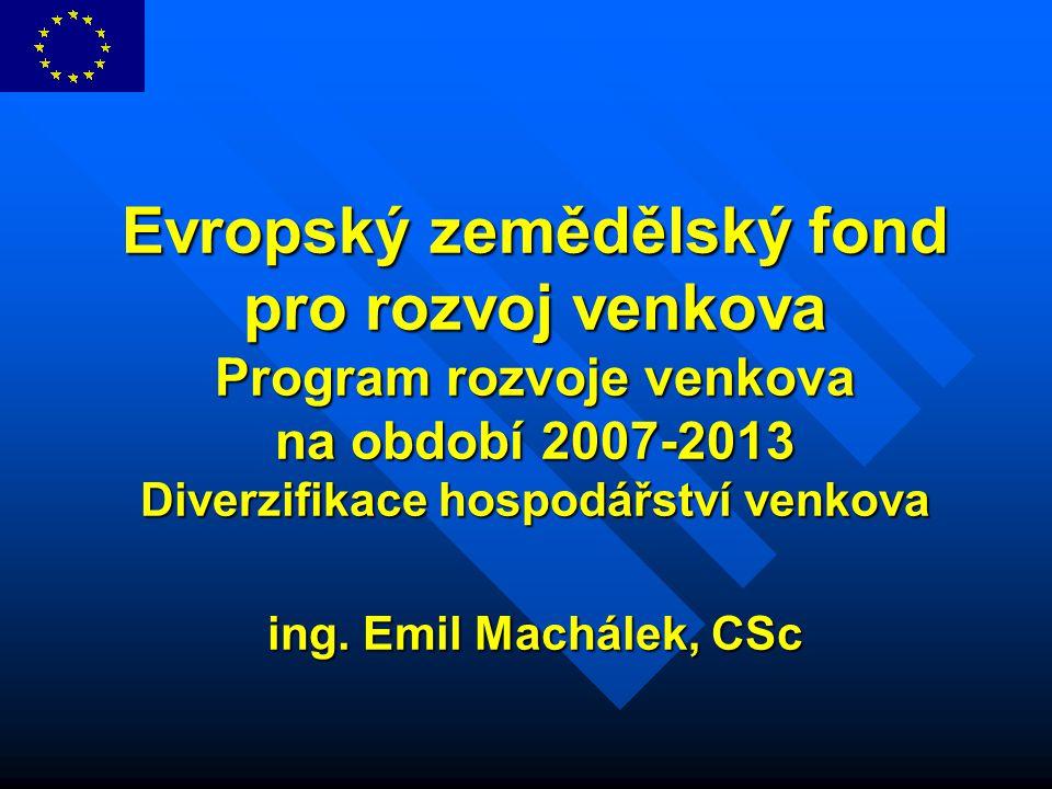 Evropský zemědělský fond pro rozvoj venkova Program rozvoje venkova na období 2007-2013 Diverzifikace hospodářství venkova ing. Emil Machálek, CSc
