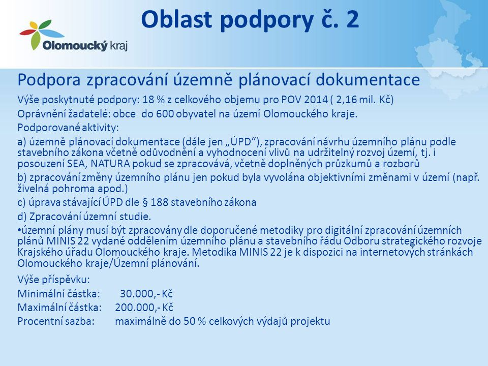 Podmínky + Žádost o dotaci a její hodnocení (soubory) • Podmínky • Formulář žádosti (OP1, OP2) a přílohy (OP1, OP2) • Isprofin /investice, neinvestice/ • Hodnotící kritéria • Nezaměstnanost /tabulka/ • Smlouva • Závěrečná zpráva (kontrolní oddělení) Hodnotící kritéria OP 1 a OP 3 (POV 2013) č.Kritérium Bodová hodnota kritéria 1 Počet místních částí obce (včetně obce žadatele) 3 - 55 Počet místních částí obce (včetně obce žadatele) 6 a více8 2 Velikost žadatele - obec nebo obce, kde je projekt realizován, má od 551 do 600 obyvatel 2 Velikost žadatele - obec nebo obce, kde je projekt realizován, má od 501 do 550 obyvatel 4 Velikost žadatele - obec nebo obce, kde je projekt realizován, má od 401 do 500 obyvatel 6 Velikost žadatele - obec nebo obce, kde je projekt realizován, má od 301 do 400 obyvatel 8 Velikost žadatele - obec nebo obce, kde je projekt realizován, má od 201 do 300 obyvatel 10 Velikost žadatele - obec nebo obce, kde je projekt realizován, má od 151 do 200 obyvatel 12 Velikost žadatele - obec nebo obce, kde je projekt realizován, má od 101 do 150 obyvatel 14 Velikost žadatele - obec nebo obce, kde je projekt realizován, má do 100 obyvatel15 3 Rozloha podporovaného území (velikost katastrů) do 300 ha0 Rozloha podporovaného území (velikost katastrů) od 301do 1000 ha4 Rozloha podporovaného území (velikost katastrů) nad 1000 ha8 4 Žadatel předchozí 3 roky příspěvek: obdržel 0 neobdržel8 obdrželneobdržel 16 neobdržel 24 5 Aktivita obce v rámci obnovy venkova (viz.