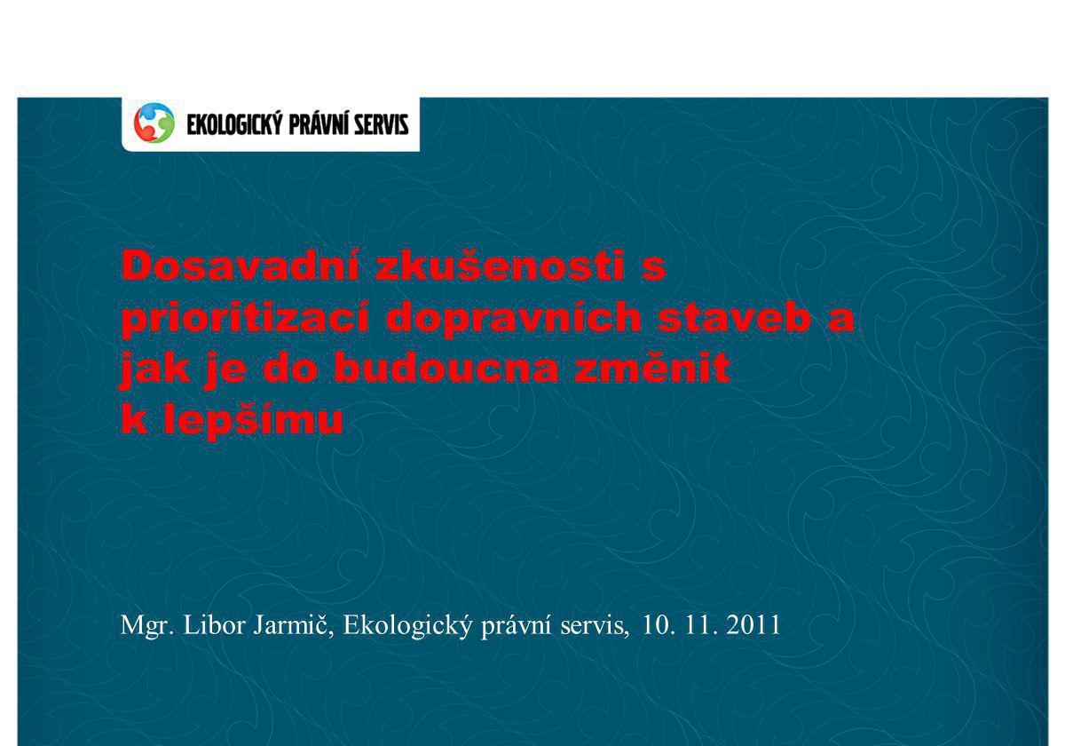 Dosavadní zkušenosti s prioritizací dopravních staveb a jak je do budoucna změnit k lepšímu Mgr. Libor Jarmič, Ekologický právní servis, 10. 11. 2011