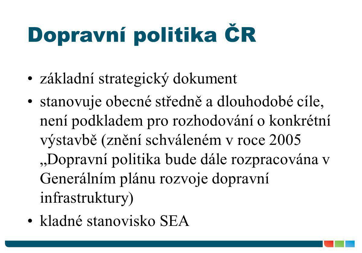 Dopravní politika ČR •základní strategický dokument •stanovuje obecné středně a dlouhodobé cíle, není podkladem pro rozhodování o konkrétní výstavbě (