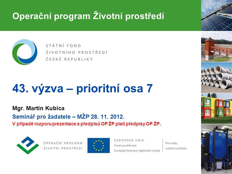 Operační program Životní prostředí 43. výzva – prioritní osa 7 Mgr. Martin Kubica Seminář pro žadatele – MŽP 28. 11. 2012. V případě rozporu prezentac