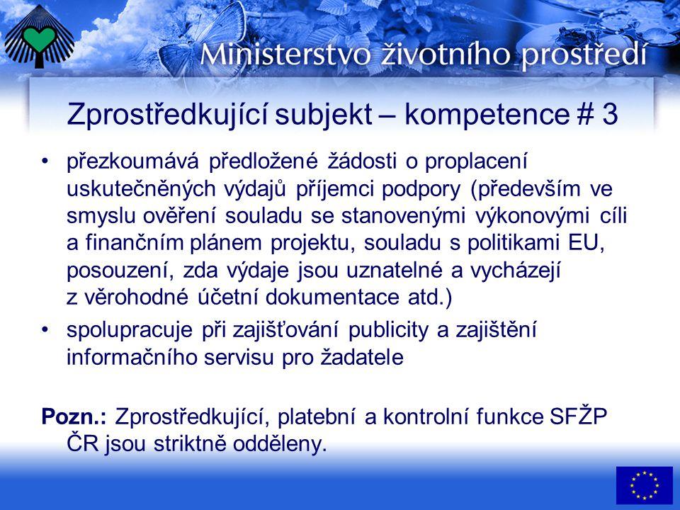 Zprostředkující subjekt – kompetence # 3 •přezkoumává předložené žádosti o proplacení uskutečněných výdajů příjemci podpory (především ve smyslu ověření souladu se stanovenými výkonovými cíli a finančním plánem projektu, souladu s politikami EU, posouzení, zda výdaje jsou uznatelné a vycházejí z věrohodné účetní dokumentace atd.) •spolupracuje při zajišťování publicity a zajištění informačního servisu pro žadatele Pozn.: Zprostředkující, platební a kontrolní funkce SFŽP ČR jsou striktně odděleny.