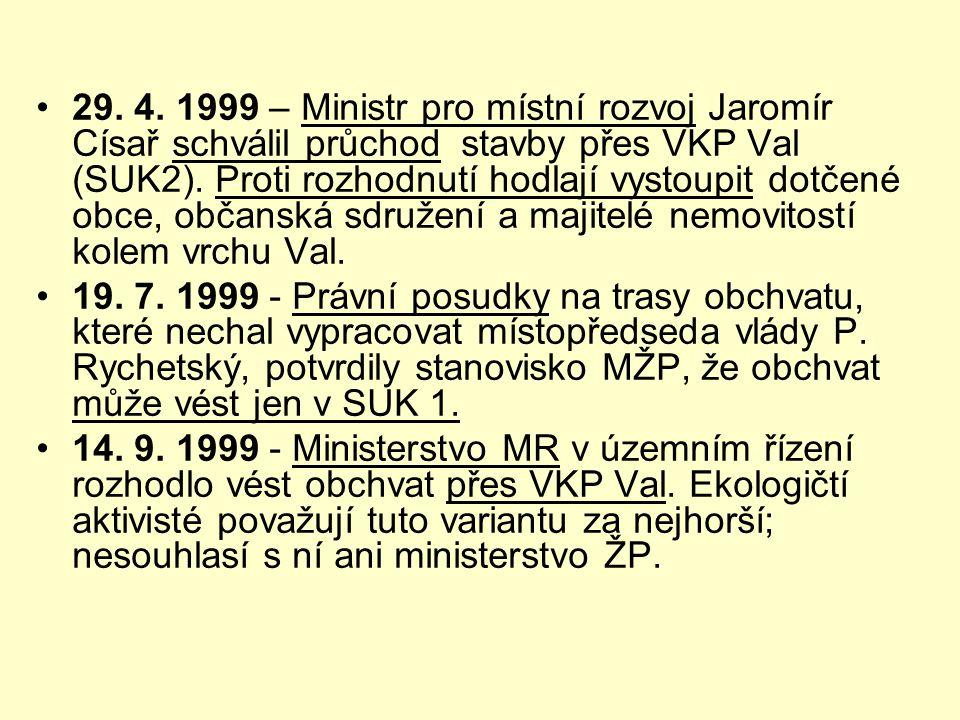 •29. 4. 1999 – Ministr pro místní rozvoj Jaromír Císař schválil průchod stavby přes VKP Val (SUK2). Proti rozhodnutí hodlají vystoupit dotčené obce, o