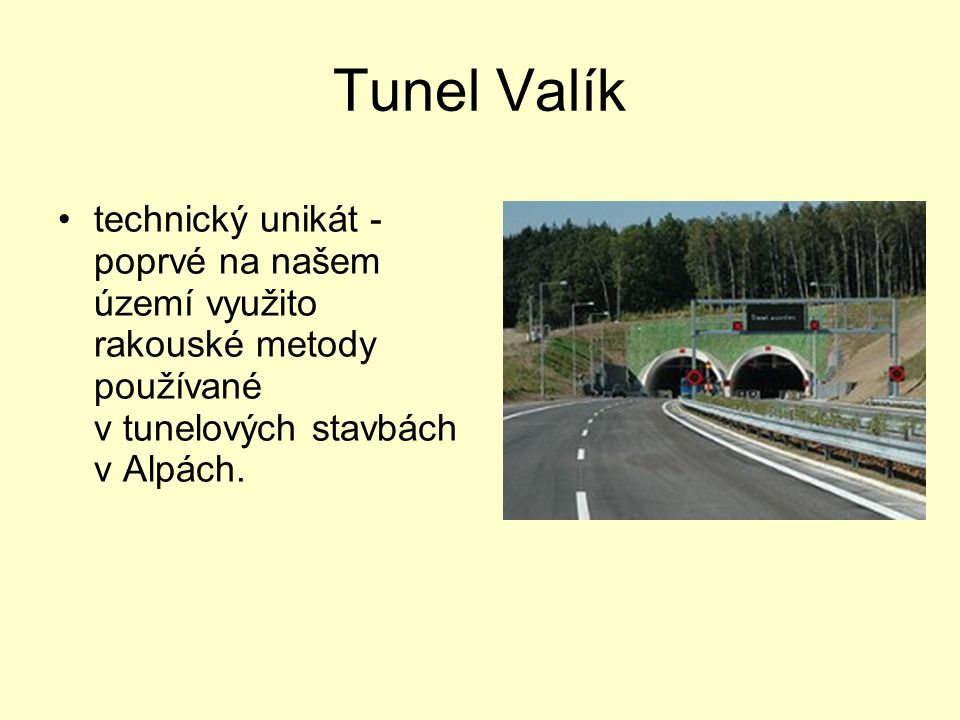 Tunel Valík •technický unikát - poprvé na našem území využito rakouské metody používané v tunelových stavbách v Alpách.