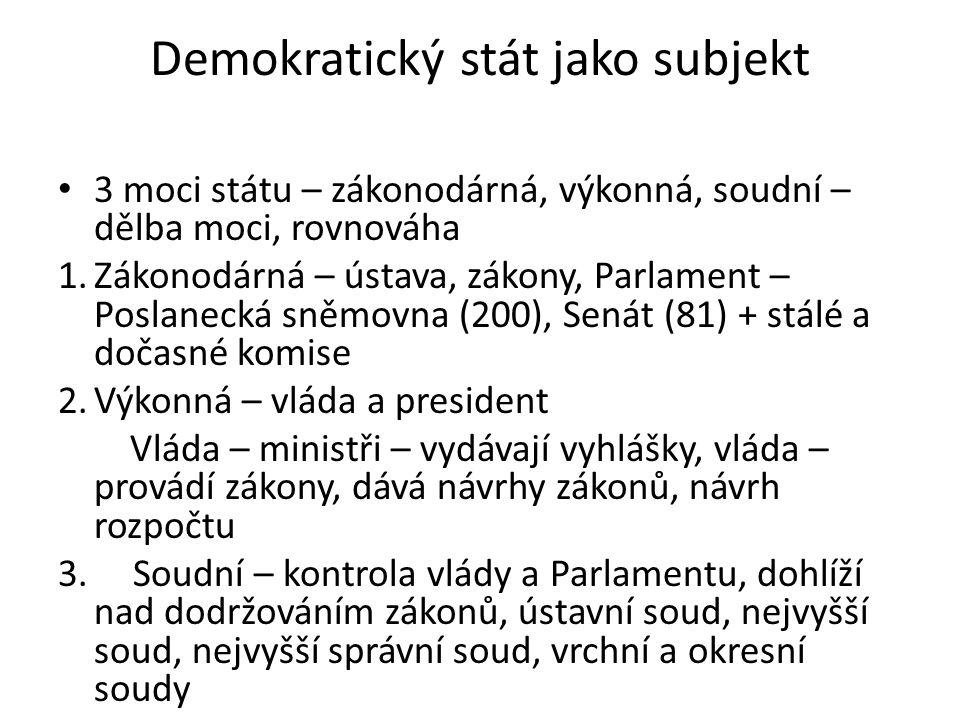 Demokratický stát jako subjekt • 3 moci státu – zákonodárná, výkonná, soudní – dělba moci, rovnováha 1.Zákonodárná – ústava, zákony, Parlament – Poslanecká sněmovna (200), Senát (81) + stálé a dočasné komise 2.Výkonná – vláda a president Vláda – ministři – vydávají vyhlášky, vláda – provádí zákony, dává návrhy zákonů, návrh rozpočtu 3.