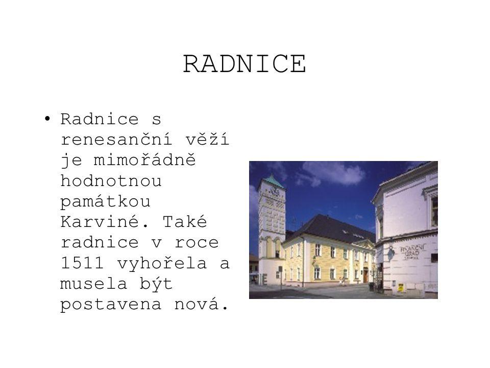 RADNICE •Radnice s renesanční věží je mimořádně hodnotnou památkou Karviné. Také radnice v roce 1511 vyhořela a musela být postavena nová.