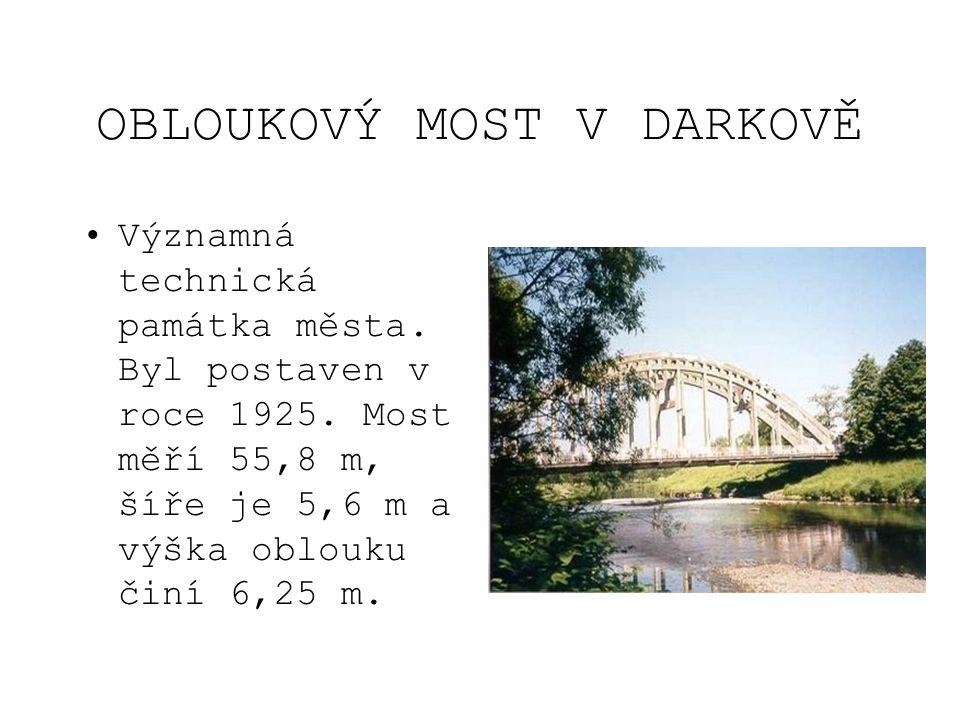 OBLOUKOVÝ MOST V DARKOVĚ •Významná technická památka města. Byl postaven v roce 1925. Most měří 55,8 m, šíře je 5,6 m a výška oblouku činí 6,25 m.