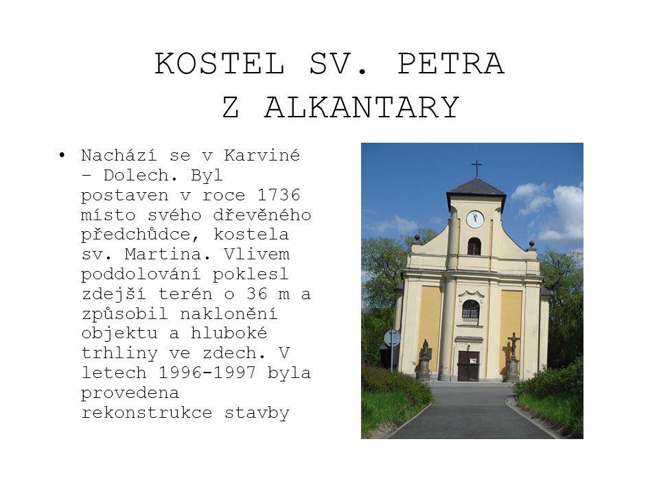 KOSTEL SV. PETRA Z ALKANTARY •Nachází se v Karviné – Dolech. Byl postaven v roce 1736 místo svého dřevěného předchůdce, kostela sv. Martina. Vlivem po