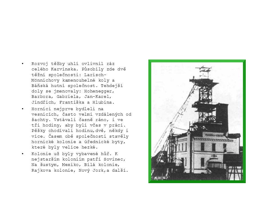 •Rozvoj těžby uhlí ovlivnil ráz celého Karvinska. Působily zde dvě těžní společnosti: Larisch- Mönnichovy kamenouhelné koly a Báňská hutní společnost.