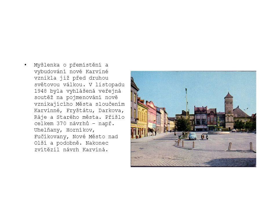 •Myšlenka o přemístění a vybudování nové Karviné vznikla již před druhou světovou válkou. V listopadu 1948 byla vyhlášená veřejná soutěž na pojmenován