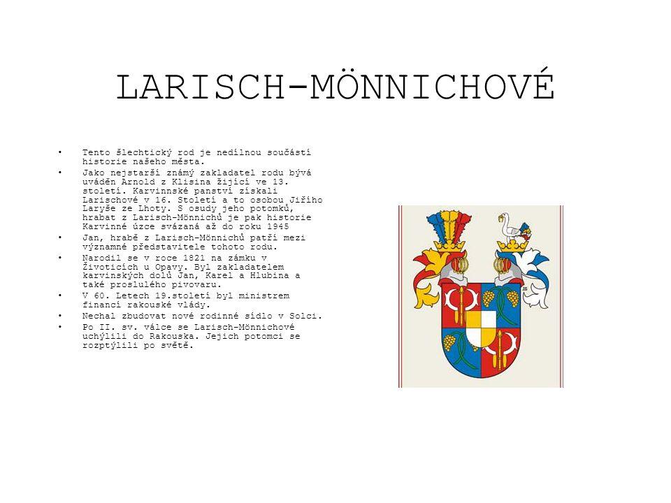 LARISCH-MÖNNICHOVÉ •Tento šlechtický rod je nedílnou součástí historie našeho města. •Jako nejstarší známý zakladatel rodu bývá uváděn Arnold z Klisin