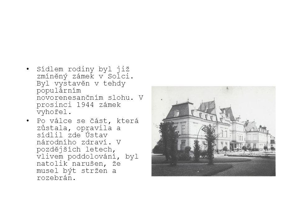 •Sídlem rodiny byl již zmíněný zámek v Solci. Byl vystavěn v tehdy populárním novorenesančním slohu. V prosinci 1944 zámek vyhořel. •Po válce se část,