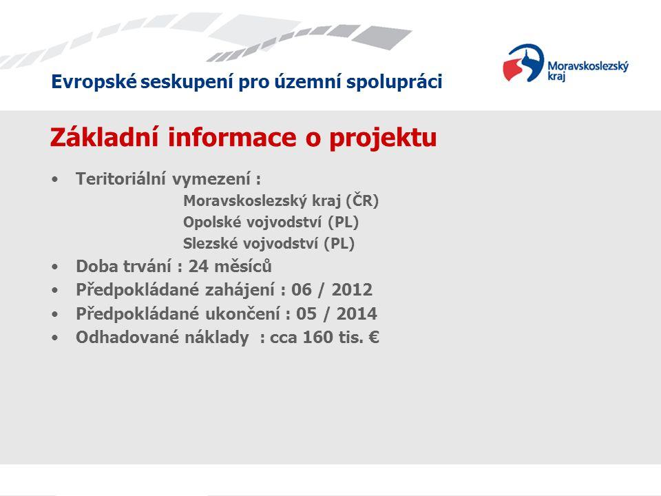 Evropské seskupení pro územní spolupráci Základní informace o projektu •Teritoriální vymezení : Moravskoslezský kraj (ČR) Opolské vojvodství (PL) Slezské vojvodství (PL) •Doba trvání : 24 měsíců •Předpokládané zahájení : 06 / 2012 •Předpokládané ukončení : 05 / 2014 •Odhadované náklady : cca 160 tis.