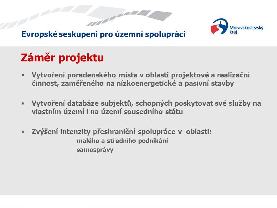 Evropské seskupení pro územní spolupráci Záměr projektu •Vytvoření poradenského místa v oblasti projektové a realizační činnost, zaměřeného na nízkoenergetické a pasivní stavby •Vytvoření databáze subjektů, schopných poskytovat své služby na vlastním území i na území sousedního státu •Zvýšení intenzity přeshraniční spolupráce v oblasti: malého a středního podnikání samosprávy