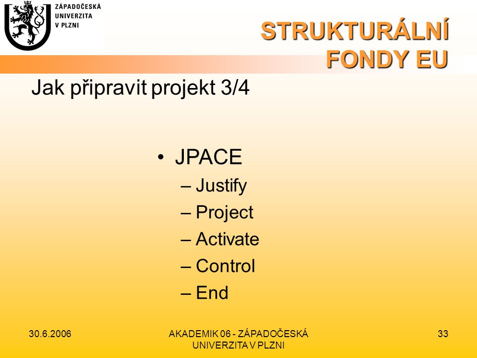 30.6.2006AKADEMIK 06 - ZÁPADOČESKÁ UNIVERZITA V PLZNI 33 STRUKTURÁLNÍ FONDY EU •JPACE –Justify –Project –Activate –Control –End Jak připravit projekt 3/4