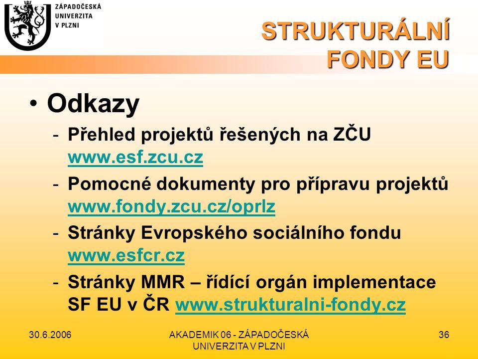 30.6.2006AKADEMIK 06 - ZÁPADOČESKÁ UNIVERZITA V PLZNI 36 STRUKTURÁLNÍ FONDY EU •Odkazy -Přehled projektů řešených na ZČU www.esf.zcu.cz www.esf.zcu.cz -Pomocné dokumenty pro přípravu projektů www.fondy.zcu.cz/oprlz www.fondy.zcu.cz/oprlz -Stránky Evropského sociálního fondu www.esfcr.cz www.esfcr.cz -Stránky MMR – řídící orgán implementace SF EU v ČR www.strukturalni-fondy.czwww.strukturalni-fondy.cz