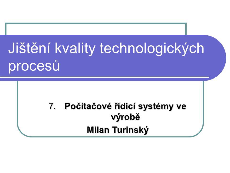 Jištění kvality technologických procesů 7. Počítačové řídicí systémy ve výrobě Milan Turinský